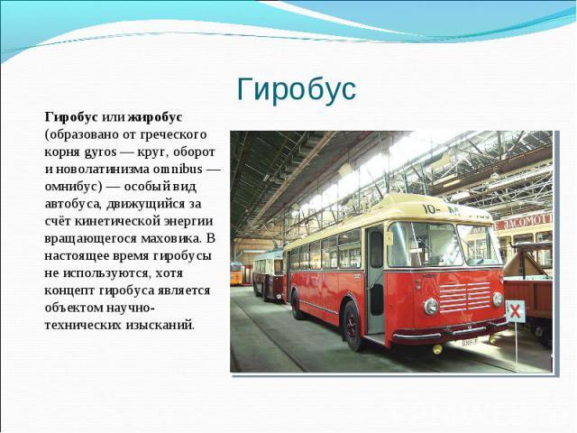 Гиробус или жиробус (образовано от греческого корня gyros — круг, оборот и новолатинизма omnibus — омнибус) — особый вид автобуса, движущийся за счёт кинетической энергии вращающегося маховика. В настоящее время гиробусы не используются, хотя концеп…