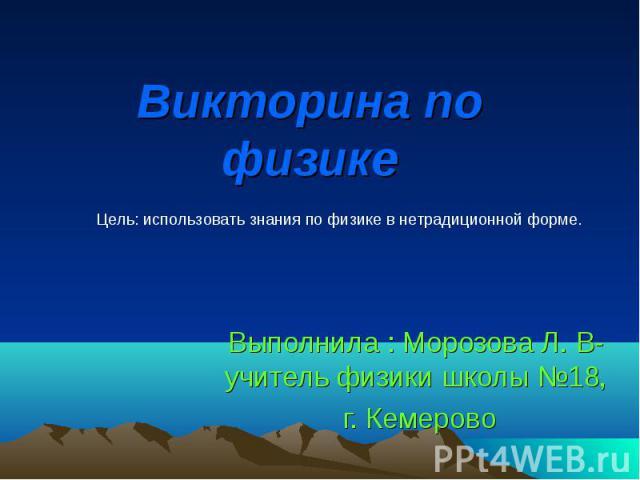 Викторина по физике Выполнила : Морозова Л. В-учитель физики школы №18, г. Кемерово