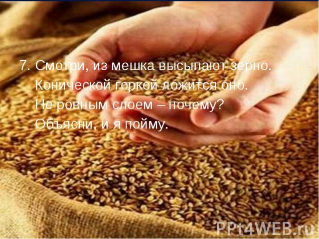 7. Смотри, из мешка высыпают зерно. 7. Смотри, из мешка высыпают зерно. Конической горкой ложится оно. Не ровным слоем – почему? Объясни, и я пойму.