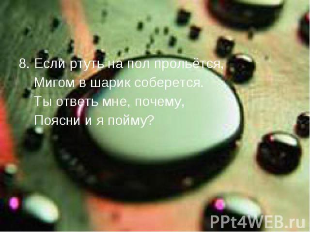8. Если ртуть на пол прольётся, Мигом в шарик соберется. Ты ответь мне, почему, Поясни и я пойму?
