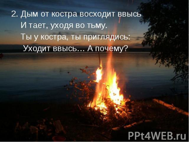 2. Дым от костра восходит ввысь 2. Дым от костра восходит ввысь И тает, уходя во тьму. Ты у костра, ты приглядись: Уходит ввысь… А почему?