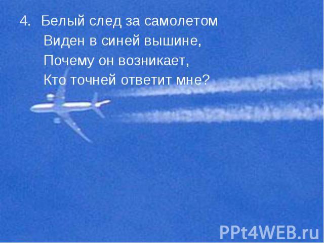 Белый след за самолетом Белый след за самолетом Виден в синей вышине, Почему он возникает, Кто точней ответит мне?