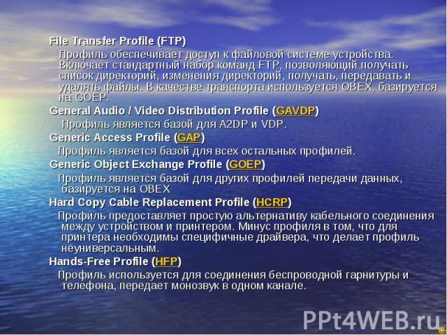 File Transfer Profile (FTP) File Transfer Profile (FTP) Профиль обеспечивает доступ к файловой системе устройства. Включает стандартный набор команд FTP, позволяющий получать список директорий, изменения директорий, получать, передавать и удалять фа…