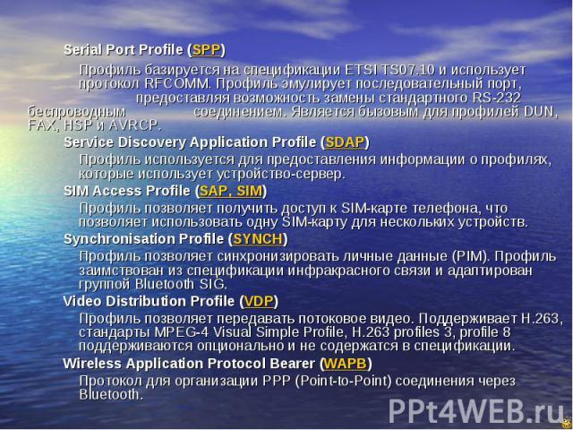 Serial Port Profile (SPP) Serial Port Profile (SPP) Профиль базируется на спецификации ETSI TS07.10 и использует протокол RFCOMM. Профиль эмулирует последовательный порт, предоставляя возможность замены стандартного RS-232 беспроводным соединением. …