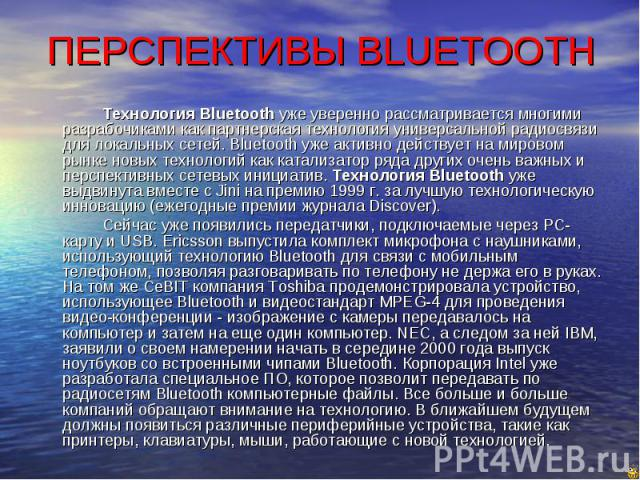 ПЕРСПЕКТИВЫ BLUETOOTH Технология Bluetooth уже уверенно рассматривается многими разрабочиками как партнерская технология универсальной радиосвязи для локальных сетей. Bluetooth уже активно действует на мировом рынке новых технологий как катализатор …