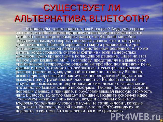 СУЩЕСТВУЕТ ЛИ АЛЬТЕРНАТИВА BLUETOOTH? Казалось бы, зачем задавать такой вопрос? Ведь уже хорошо известно, что Bluetooth стандартизирован на мировом уровне, что Bluetooth очень широко распространен, что Bluetooth способен обеспечить высокую скорость …