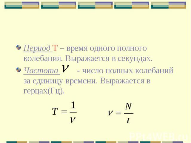 Период Т – время одного полного колебания. Выражается в секундах. Частота - число полных колебаний за единицу времени. Выражается в герцах(Гц).