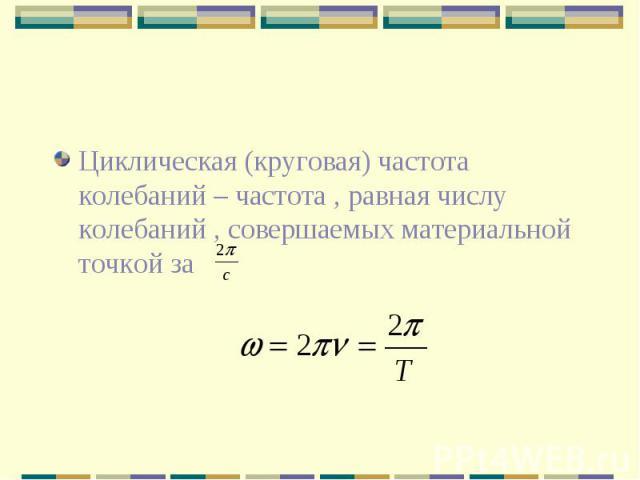 Циклическая (круговая) частота колебаний – частота , равная числу колебаний , совершаемых материальной точкой за