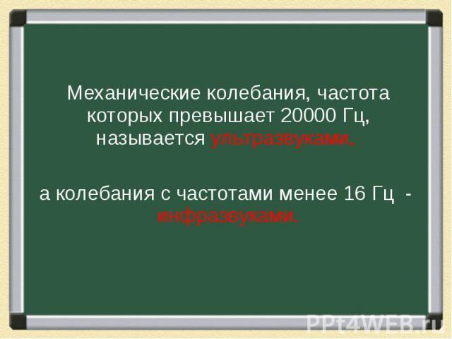 Механические колебания, частота которых превышает 20000 Гц, называется ультразвуками, Механические колебания, частота которых превышает 20000 Гц, называется ультразвуками, а колебания с частотами менее 16 Гц - инфразвуками.