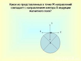 Какое из представленных в точке М направлений совпадает с направлением вектора В