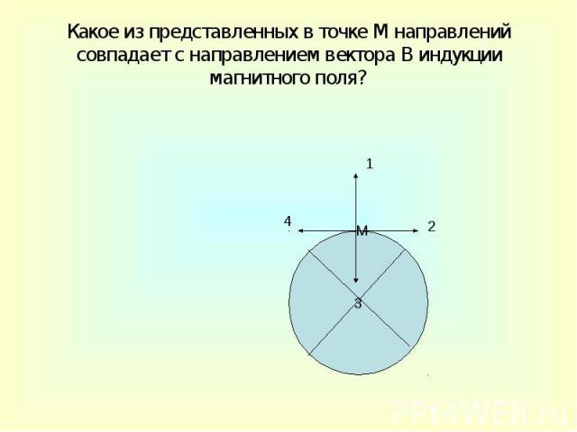 Какое из представленных в точке М направлений совпадает с направлением вектора В индукции магнитного поля?