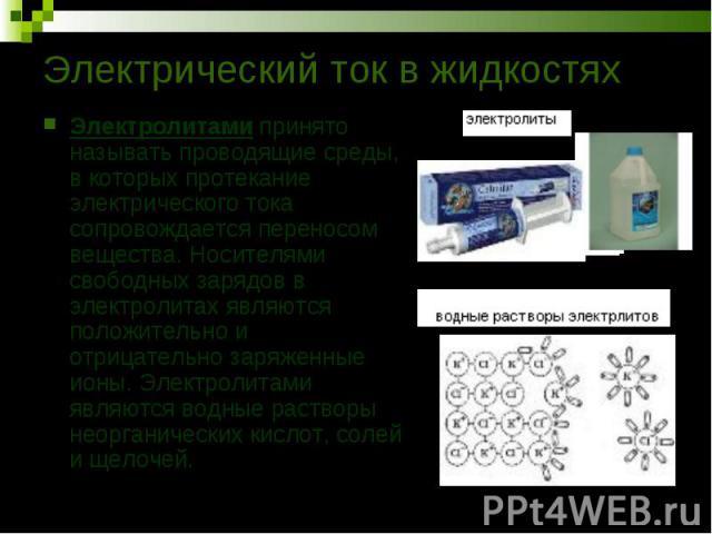 Электролитами принято называть проводящие среды, в которых протекание электрического тока сопровождается переносом вещества. Носителями свободных зарядов в электролитах являются положительно и отрицательно заряженные ионы. Электролитами являются вод…