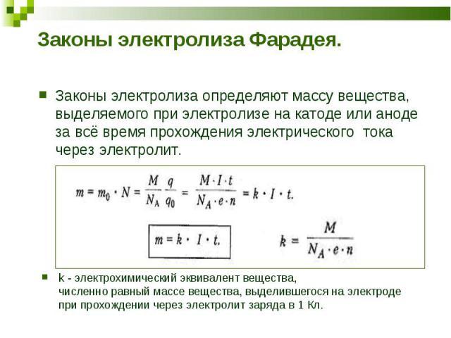 Законы электролиза определяют массу вещества, выделяемого при электролизе на катоде или аноде за всё время прохождения электрического тока через электролит. Законы электролиза определяют массу вещества, выделяемого при электролизе на катоде или анод…