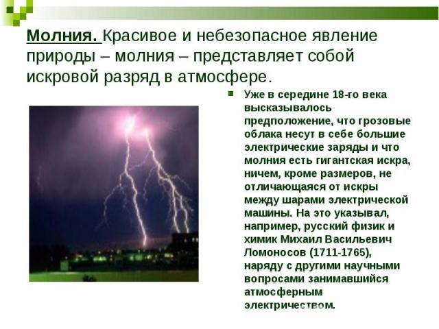 Уже в середине 18-го века высказывалось предположение, что грозовые облака несут в себе большие электрические заряды и что молния есть гигантская искра, ничем, кроме размеров, не отличающаяся от искры между шарами электрической машины. На это указыв…