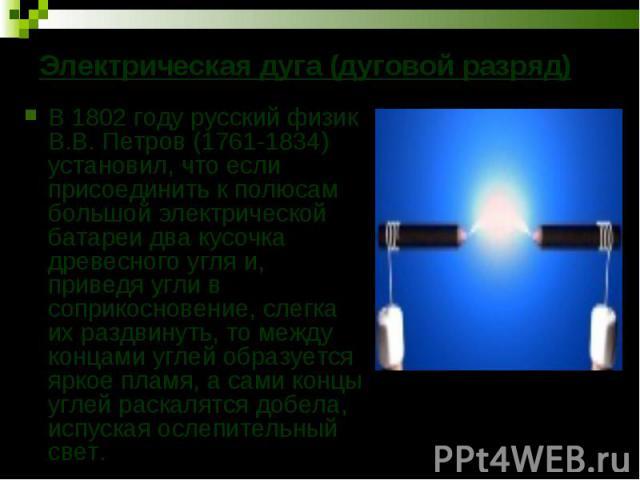 В 1802 году русский физик В.В. Петров (1761-1834) установил, что если присоединить к полюсам большой электрической батареи два кусочка древесного угля и, приведя угли в соприкосновение, слегка их раздвинуть, то между концами углей образуется яркое п…