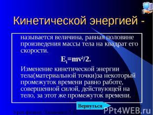 Кинетической энергией - называется величина, равная половине произведения массы