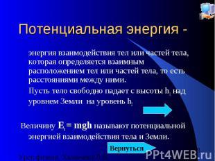 Потенциальная энергия - энергия взаимодействия тел или частей тела, которая опре