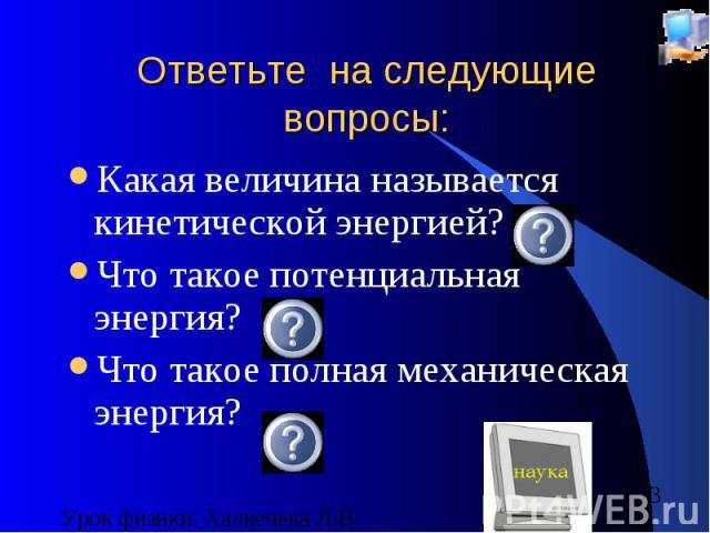 Ответьте на следующие вопросы: Какая величина называется кинетической энергией? Что такое потенциальная энергия? Что такое полная механическая энергия?