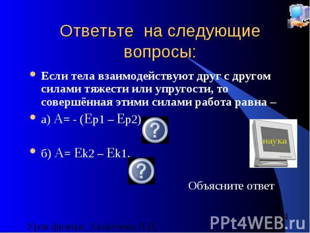 Ответьте на следующие вопросы: Если тела взаимодействуют друг с другом силами тяжести или упругости, то совершённая этими силами работа равна – а) A= - (Ep1 – Ep2) б) A= Ek2 – Ek1. Объясните ответ