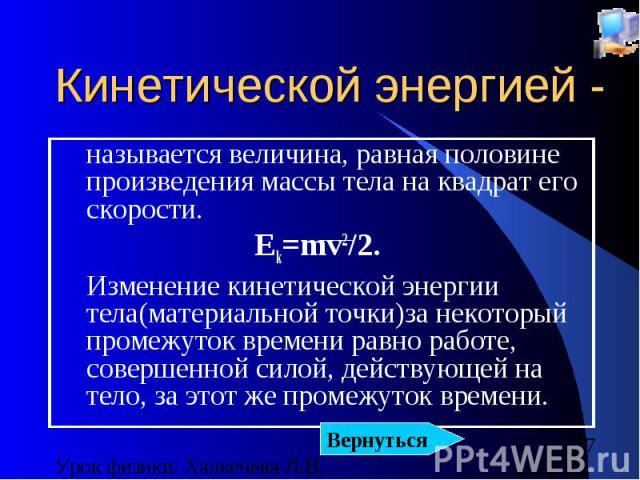 Кинетической энергией - называется величина, равная половине произведения массы тела на квадрат его скорости. Ek=mv2/2. Изменение кинетической энергии тела(материальной точки)за некоторый промежуток времени равно работе, совершенной силой, действующ…