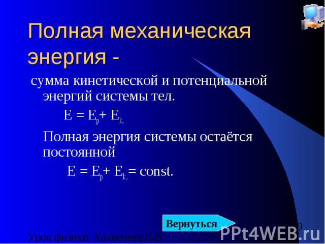 Полная механическая энергия - сумма кинетической и потенциальной энергий системы тел. E = Ep+ Ek.. Полная энергия системы остаётся постоянной E = Ep+ Ek..= const.