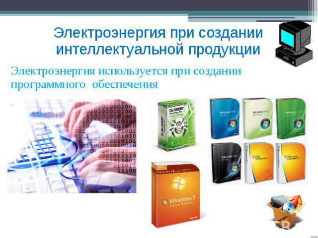 Электроэнергия при создании интеллектуальной продукции Электроэнергия используется при создании программного обеспечения