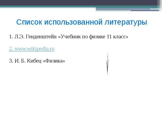 Список использованной литературы 1. Л.Э. Генденштейн «Учебник по физике 11 класс» 2. www.wikipedia.ru 3. И. Б. Кибец «Физика»