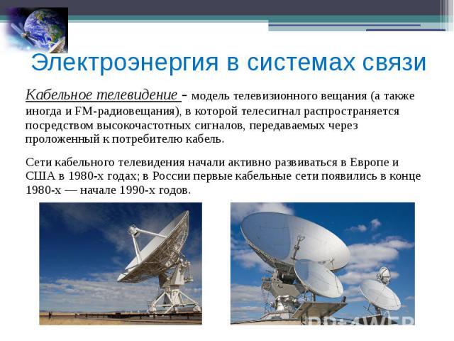 Электроэнергия в системах связи Кабельное телевидение - модель телевизионного вещания (а также иногда и FM-радиовещания), в которой телесигнал распространяется посредством высокочастотных сигналов, передаваемых через проложенный к потребителю кабель…