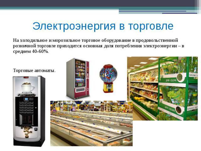 Электроэнергия в торговле На холодильное и морозильное торговое оборудование в продовольственной розничной торговле приходится основная доля потребления электроэнергии – в среднем 40-60%. Торговые автоматы.