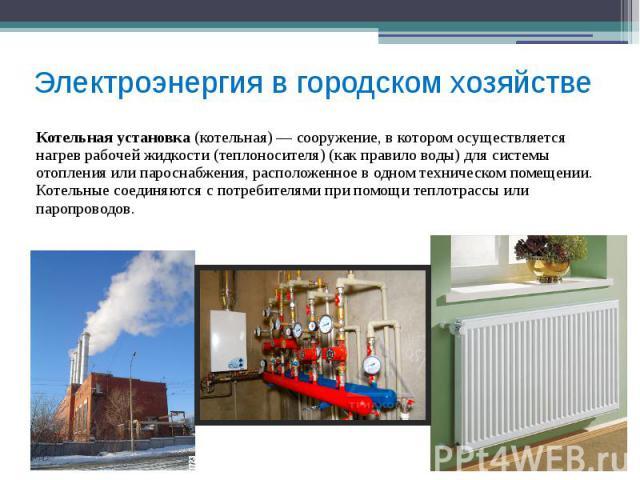 Электроэнергия в городском хозяйстве Котельная установка (котельная)— сооружение, в котором осуществляется нагрев рабочей жидкости (теплоносителя) (как правило воды) для системы отопления или пароснабжения, расположенное в одном техническом по…