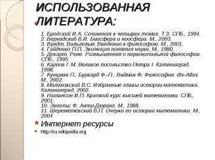 1. Бродский И.А. Сочинения в четырех томах. Т.3. СПб., 1994. 2. Вернадский В.И.