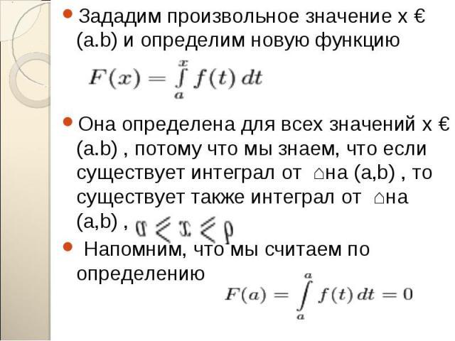 Зададим произвольное значение x € (a.b) и определим новую функцию Зададим произвольное значение x € (a.b) и определим новую функцию Она определена для всех значений x € (a.b) , потому что мы знаем, что если существует интеграл от ʄ на (a,b) , то сущ…