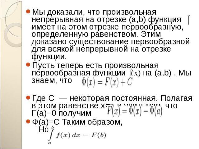 Мы доказали, что произвольная непрерывная на отрезке (a,b) функция ʄ имеет на этом отрезке первообразную, определенную равенством. Этим доказано существование первообразной для всякой непрерывной на отрезке функции. Мы доказали, что произвольная неп…