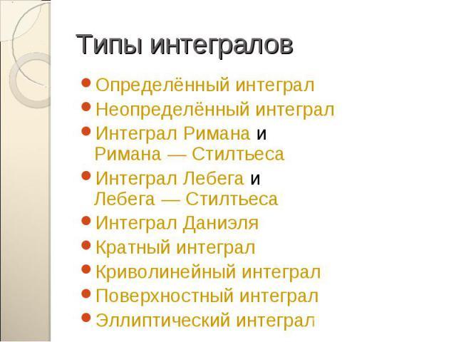 Определённый интеграл Определённый интеграл Неопределённый интеграл Интеграл Римана и Римана — Стилтьеса Интеграл Лебега и Лебега — Стилтьеса Интеграл Даниэля Кратный интеграл Криволинейный интеграл Поверхностный интеграл Эллиптический интеграл