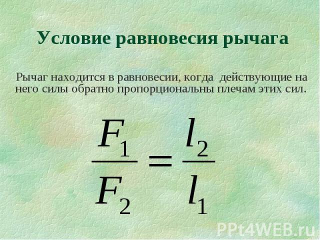Рычаг находится в равновесии, когда действующие на него силы обратно пропорциональны плечам этих сил. Рычаг находится в равновесии, когда действующие на него силы обратно пропорциональны плечам этих сил.