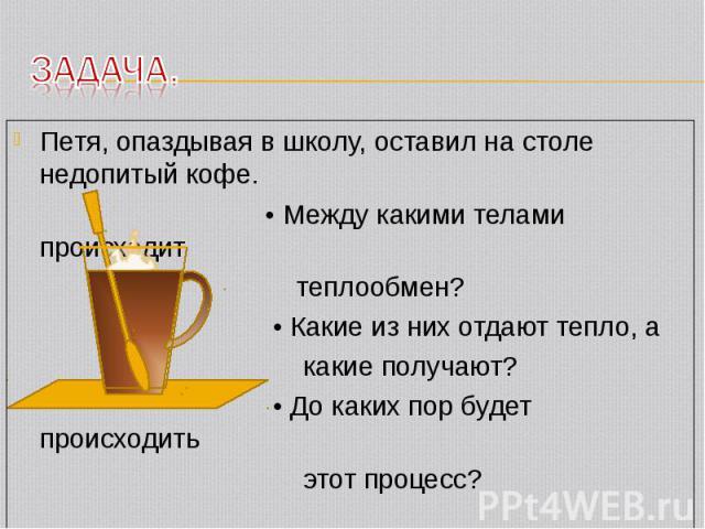 Петя, опаздывая в школу, оставил на столе недопитый кофе. Петя, опаздывая в школу, оставил на столе недопитый кофе. • Между какими телами происходит теплообмен? • Какие из них отдают тепло, а какие получают? • До каких пор будет происходить этот процесс?