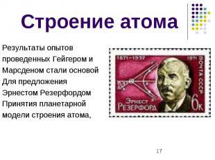 Строение атома Результаты опытов проведенных Гейгером и Марсденом стали основой