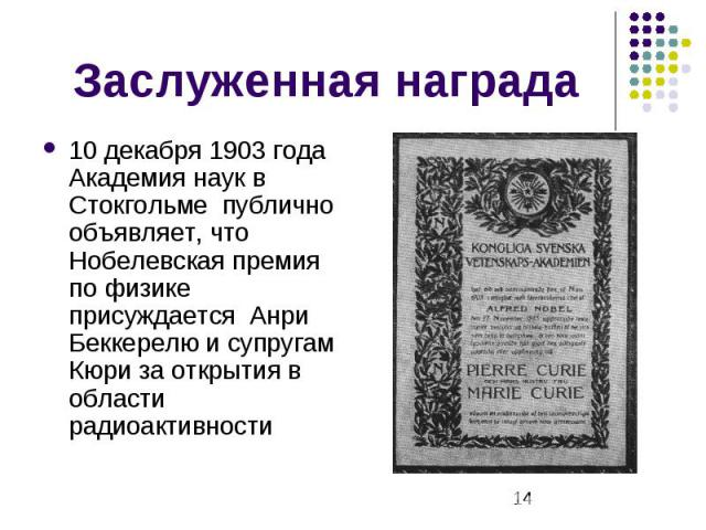 Заслуженная награда 10 декабря 1903 года Академия наук в Стокгольме публично объявляет, что Нобелевская премия по физике присуждается Анри Беккерелю и супругам Кюри за открытия в области радиоактивности