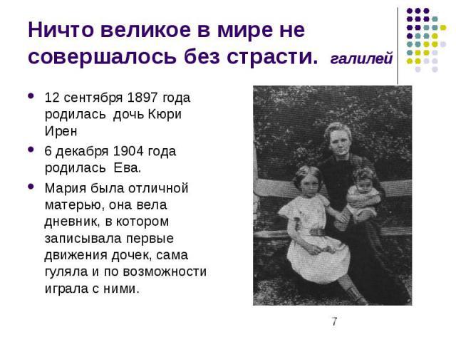 Ничто великое в мире не совершалось без страсти. галилей 12 сентября 1897 года родилась дочь Кюри Ирен 6 декабря 1904 года родилась Ева. Мария была отличной матерью, она вела дневник, в котором записывала первые движения дочек, сама гуляла и по возм…