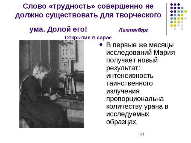 Слово «трудность» совершенно не должно существовать для творческого ума. Долой его! Лихтенберг Открытие в сарае В первые же месяцы исследований Мария получает новый результат: интенсивность таинственного излучения пропорциональна количеству урана в …
