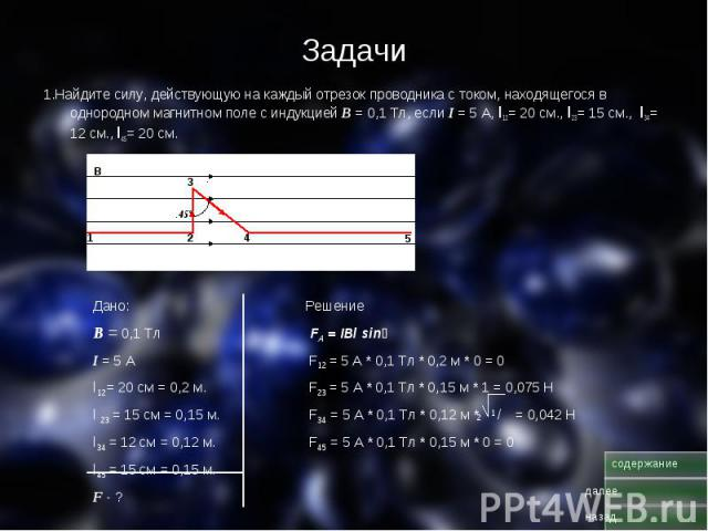 Задачи 1.Найдите силу, действующую на каждый отрезок проводника с током, находящегося в однородном магнитном поле с индукцией В = 0,1 Тл, если I = 5 А, l12= 20 см., l23= 15 см., l34= 12 см., l45= 20 см.