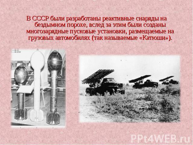 В СССР были разработаны реактивные снаряды на бездымном порохе, вслед за этим были созданы многозарядные пусковые установки, размещаемые на грузовых автомобилях (так называемые «Катюши»). В СССР были разработаны реактивные снаряды на бездымном порох…