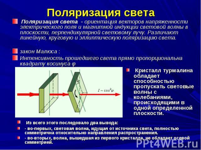 Поляризация света - ориентация векторов напряженности электрического поля и магнитной индукции световой волны в плоскости, перпендикулярной световому лучу. Различают линейную, круговую и эллиптическую поляризацию света. Поляризация света - ориентаци…