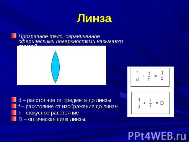 Прозрачное тело, ограниченное сферическими поверхностями называют линзой. Прозрачное тело, ограниченное сферическими поверхностями называют линзой. d – расстояние от предмета до линзы f – расстояние от изображения до линзы F –фокусное расстояние D –…