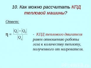 10. Как можно рассчитать КПД тепловой машины? Ответ: η = - КПД теплового двигате