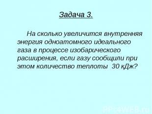 Задача 3. На сколько увеличится внутренняя энергия одноатомного идеального газа