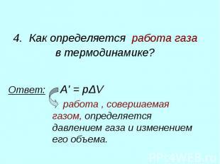 4. Как определяется работа газа в термодинамике? Ответ: A'=pΔV работ
