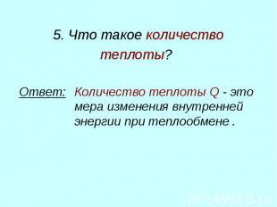 5. Что такое количество теплоты? Ответ: Количество теплоты Q - это мера изменени