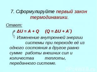 7. Сформулируйте первый закон термодинамики. Ответ: ΔU = A + Q (Q = ΔU + A´) Изм