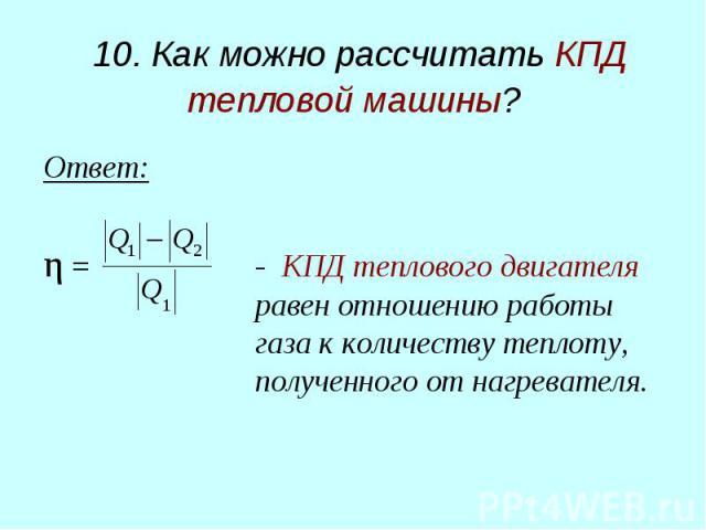 10. Как можно рассчитать КПД тепловой машины? Ответ: η = - КПД теплового двигателя равен отношению работы газа к количеству теплоту, полученного от нагревателя.